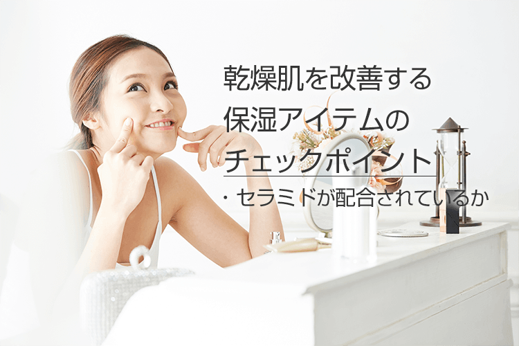 乾燥肌を改善する保湿アイテムのチェックポイント